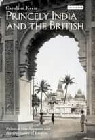 Princely India and the British - Political Development and the Operation of Empire ebook by Caroline Keen