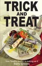 Trick and Treat - how 'healthy eating' is making us ill ebook by Barry Groves, Howel Buckland Jones