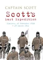 Scott's Last Expedition: Diaries, 26 November 1910 - 29 March 1912 (Illustrated) - Diaries, 26 November 1910-29 March 1912 ebook by Captain Scott