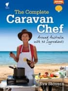 The Complete Caravan Chef: Around Australia with 30 Ingredients ebook by Eva Stovern