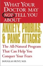 WHAT YOUR DOCTOR MAY NOT TELL YOU ABOUT (TM): ANXIETY, PHOBIAS, AND PANIC ATTACKS - The All-Natural Program That Can Help You Conquer Your Fears ebook by Douglas Hunt, MD