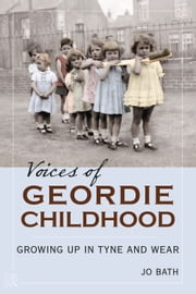 Voices of Geordie Childhood - Growing Up in Tyne and Wear ebook by Jo Bath