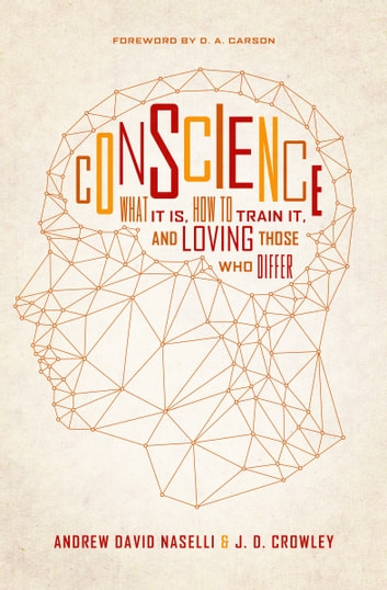 Conscience - What It Is, How to Train It, and Loving Those Who Differ ebook by Andrew David Naselli,J. D. Crowley