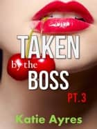 Taken by the Boss Pt. 3 (Older Man Younger Woman Romance) - Taken by the Boss, #3 ebook by Katie Ayres