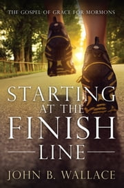 Starting at the Finish Line - The Gospel of Grace for Mormons ebook by John B. Wallace