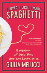 I Loved, I Lost, I Made Spaghetti ebook by Giulia Melucci