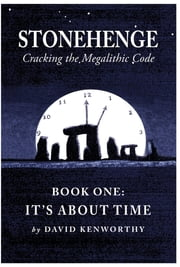 Stonehenge - Cracking the Megalithic Code: Book One: It's About Time ebook by David Kenworthy