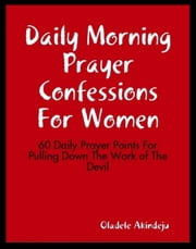 Daily Morning Prayer Confessions For Women - 60 Daily Prayer Points For Pulling Down The Work of The Devil ebook by Oladele Akindeju