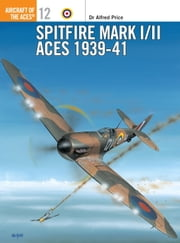 Spitfire Mark I/II Aces 1939-41 ebook by Keith Fretwell,Alfred Price