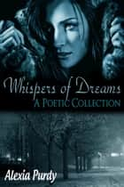 Whispers of Dreams (A Poetic Collection) 電子書 by Alexia Purdy