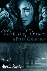Whispers of Dreams (A Poetic Collection) ebook by Alexia Purdy