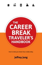 The Career Break Traveler's Handbook - How to make your dream trip a reality today. ebook by Jeffrey Jung