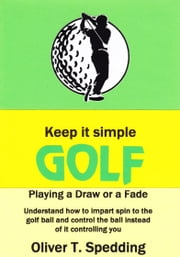 Keep it Simple Golf: Playing a Fade or a Draw ebook by Oliver T Spedding
