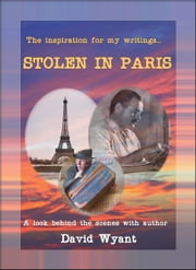 The Inspiration For My Writings... STOLEN IN PARIS: A Look Behind The Scenes With Author David Wyant ebook by David Wyant