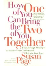 How One of You Can Bring the Two of You Together - Breakthrough Strategies to Resolve Your Conflicts and Reignite Your Love ebook by Susan Page