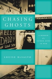 Chasing Ghosts: A Memoir of a Father, Gone to War ebook by Louise DeSalvo