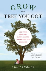 Grow the Tree You Got - & 99 Other Ideas for Raising Amazing Adolescents and Teenagers ebook by Tom Sturges