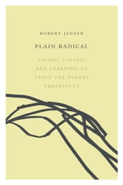 Plain Radical - Living, Loving and Learning to Leave the Planet Gracefully ebook by Robert Jensen