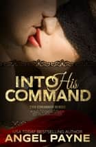 Into His Command -- A Contemporary Romance ebook by Angel Payne