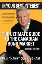 In Your Best Interest - The Ultimate Guide to the Canadian Bond Market ebook by W. H. (Hank) Cunningham