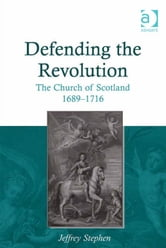 Defending the Revolution - The Church of Scotland 1689–1716 ebook by Dr Jeffrey Stephen
