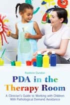 PDA in the Therapy Room - A Clinician's Guide to Working with Children with Pathological Demand Avoidance ebook by Raelene Dundon