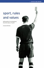 Sport, Rules and Values - Philosophical Investigations into the Nature of Sport ebook by Graham McFee