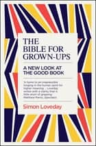 The Bible for Grown-Ups - A New Look at the Good Book ebook by Simon Loveday