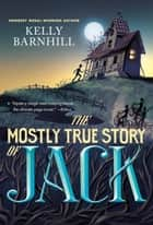 The Mostly True Story of Jack ebook by Kelly Barnhill