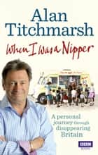 When I Was a Nipper - The Way We Were in Disappearing Britain ebook by Alan Titchmarsh