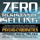 Zero Resistance Selling - Achieve Extraordinary Sales Results Using the World-Renowned techniques of Psycho-Cybernetics audiobook by Maxwell Maltz, Matt Furey