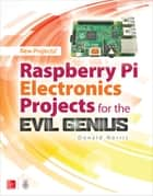 Raspberry Pi Electronics Projects for the Evil Genius ebook by Donald Norris