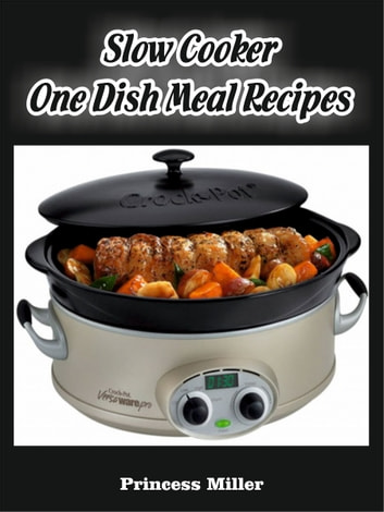 Slow Cooker One Dish Meal Recipes ebook by Princess Miller