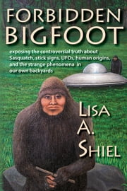 Forbidden Bigfoot - Exposing the Controversial Truth about Sasquatch, Stick Signs, UFOs, Human Origins, and the Strange Phenomena in Our Own Backyards ebook by Lisa A. Shiel