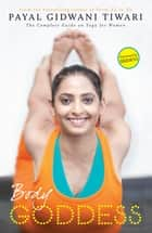 Body Goddess - The Complete Guide on Yoga for Women ebook by Payal Gidwani Tiwari