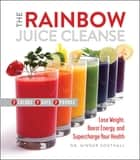 The Rainbow Juice Cleanse ebook by Ginger Southall, D.C.