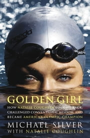 Golden Girl - How Natalie Coughlin Fought Back, Challenged Conventional Wisdom, and Became America's Olympic Champion ebook by Michael Silver,Natalie Coughlin