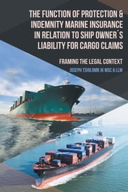 The Function of Protection & Indemnity Marine Insurance in Relation to Ship Owners Liability for Cargo Claims - Framing the Legal Context ebook by Joseph Tshilomb JK, LLM;MSc