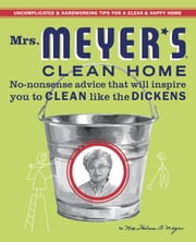 Mrs. Meyer's Clean Home - No-Nonsense Advice that Will Inspire You to CLEAN like the DICKENS ebook by Thelma Meyer