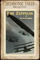 Uchronic Tales: The Zeppelin ebook by W. Peter Miller