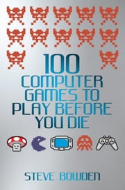 100 Computer Games to Play Before You Die ebook by Bowden, Steve