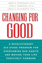 Changing for Good - A Revolutionary Six-Stage Program for Overcoming Bad Habits and Moving Your Life Positively Forward ebook by James O. Prochaska,John C. Norcross,Carlo C. DiClemente, PhD