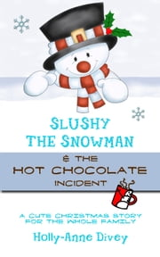 Slushy the Snowman & the Hot Chocolate Incident: A Cute Christmas Story for the Whole Family ebook by Holly-Anne Divey