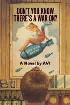 Don't You Know There's a War On? ebook by Avi