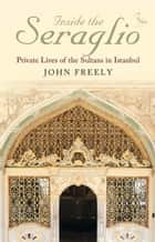 Inside the Seraglio - Private Lives of the Sultans in Istanbul eBook by John Freely
