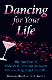 Dancing for Your Life: The True Story of Maria de la Torre and Her Secret Life in a Hong Kong Go-Go Bar ebook by Brandon Royal,Paul Strahan
