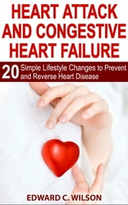 Heart Attack and Congestive Heart Failure: 20 Simple Lifestyle Changes to Prevent and Reverse Heart Disease ebook by Edward Wilson