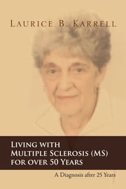 Living with Multiple Sclerosis (MS) for over 50 Years - A Diagnosis after 25 Years ebook by Laurice B. Karrell