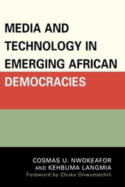 Media and Technology in Emerging African Democracies ebook by Cosmas Uchenna Nwokeafor,Kehbuma Langmia