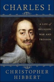Charles I: A Life of Religion, War and Treason ebook by Christopher Hibbert